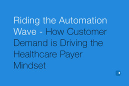 Riding the Automation Wave – How Customer Demand is Driving the Healthcare Payer Mindset-