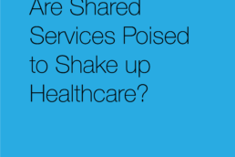 Are Shared Services Poised to Shake up Healthcare?-